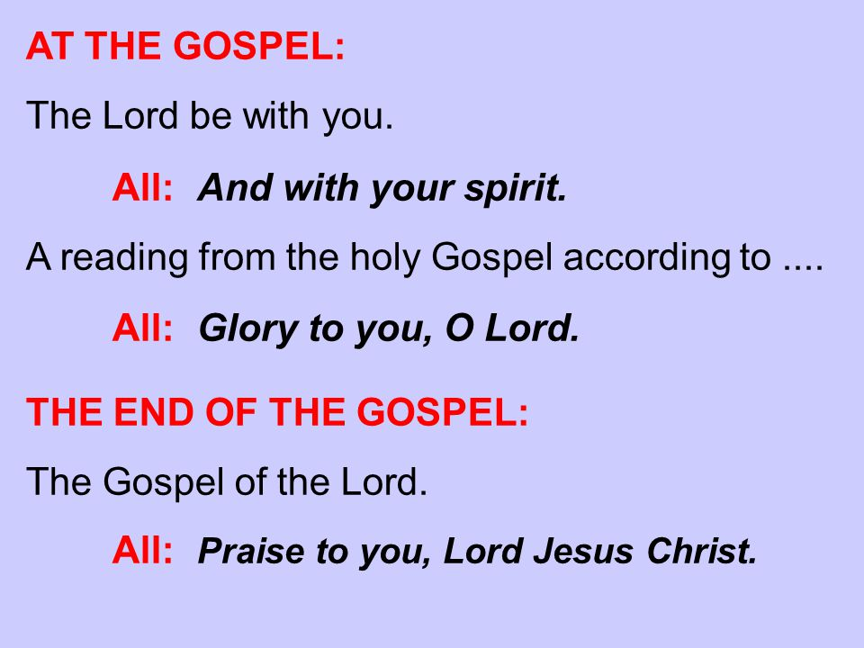 AT THE GOSPEL: The Lord be with you. All: And with your spirit. A reading from the holy Gospel according to.... All: Glory to you, O Lord. THE END OF