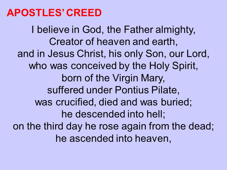 APOSTLES' CREED I believe in God, the Father almighty, Creator of heaven and earth, and in Jesus Christ, his only Son, our Lord, who was conceived by the Holy Spirit, born of the Virgin Mary, suffered under Pontius Pilate, was crucified, died and was buried; he descended into hell; on the third day he rose again from the dead; he ascended into heaven,
