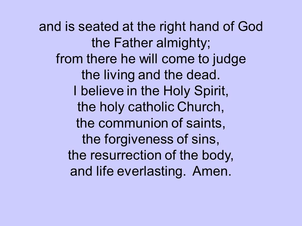 and is seated at the right hand of God the Father almighty; from there he will come to judge the living and the dead. I believe in the Holy Spirit, th