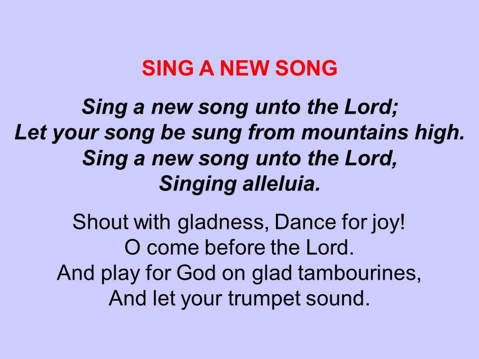 SING A NEW SONG Sing a new song unto the Lord; Let your song be sung from mountains high.