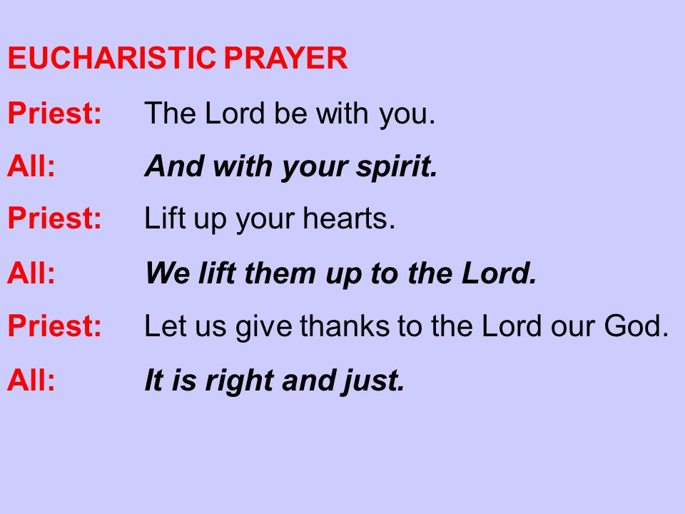 EUCHARISTIC PRAYER Priest:The Lord be with you. All:And with your spirit.