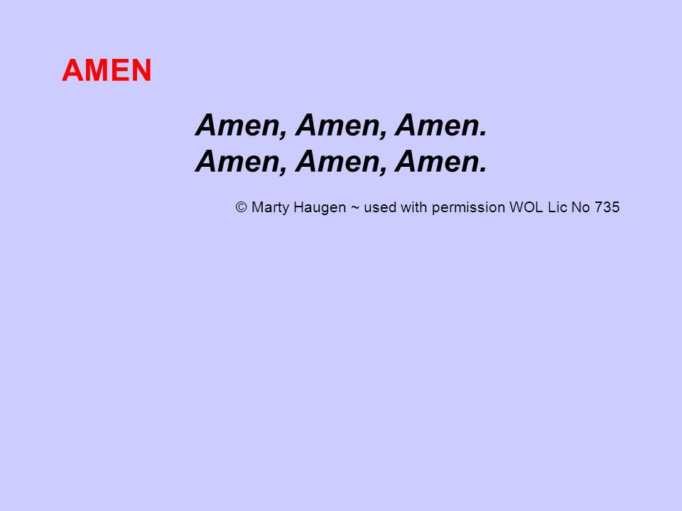 AMEN Amen, Amen, Amen. © Marty Haugen ~ used with permission WOL Lic No 735