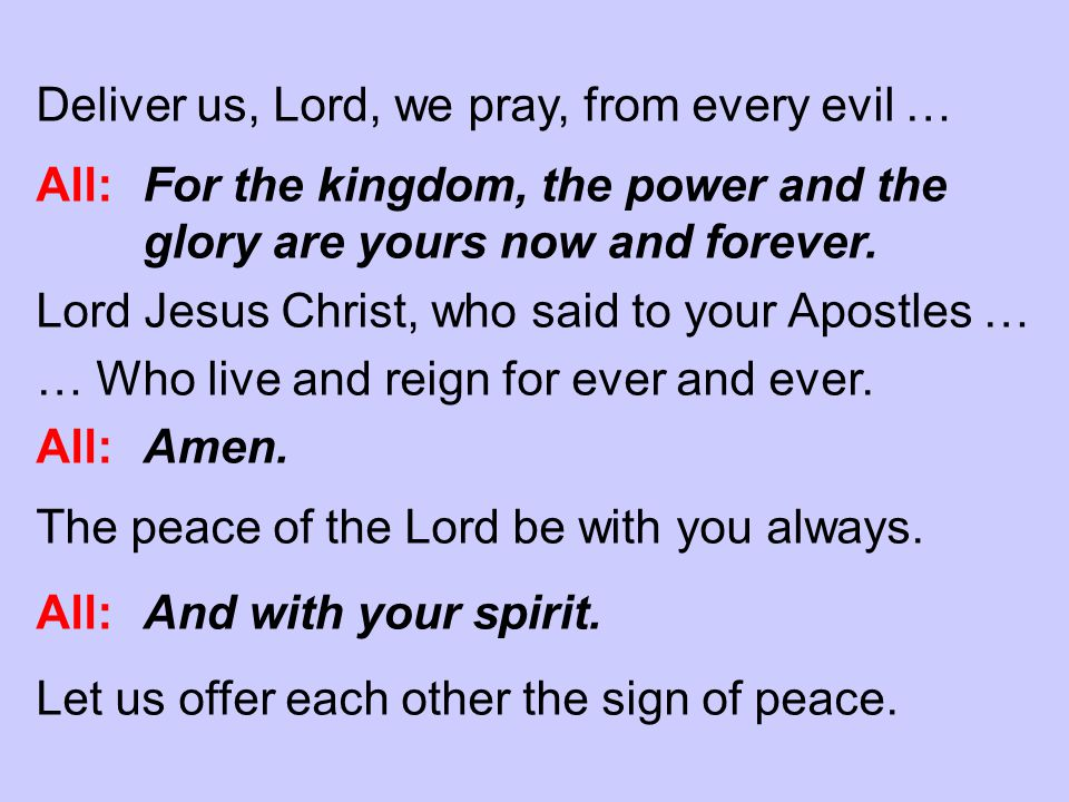 Deliver us, Lord, we pray, from every evil … All: For the kingdom, the power and the glory are yours now and forever.