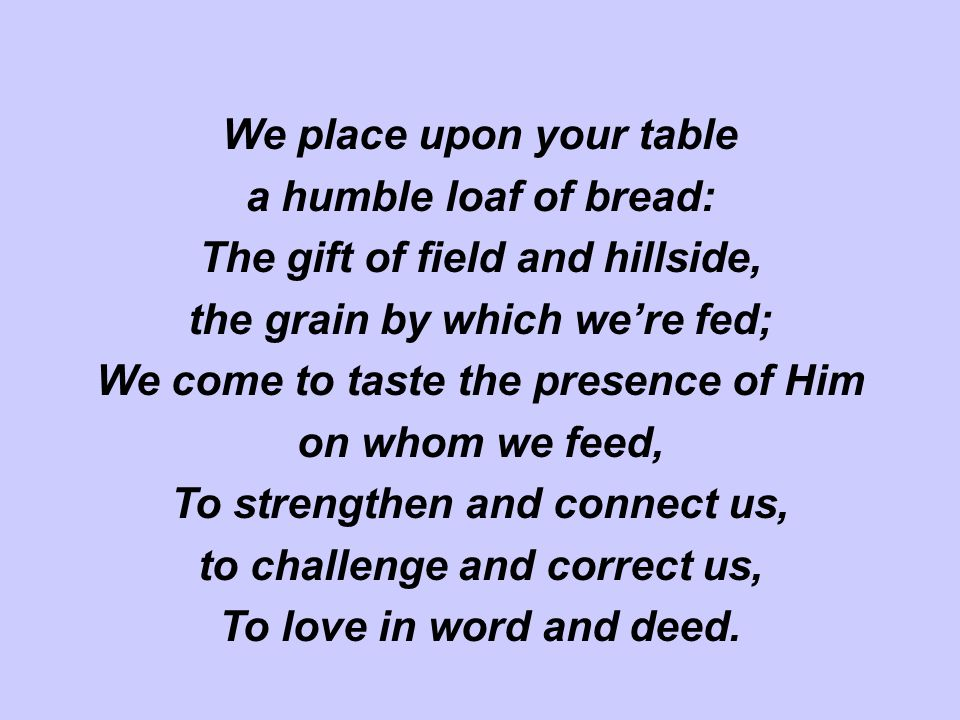 We place upon your table a humble loaf of bread: The gift of field and hillside, the grain by which we're fed; We come to taste the presence of Him on whom we feed, To strengthen and connect us, to challenge and correct us, To love in word and deed.