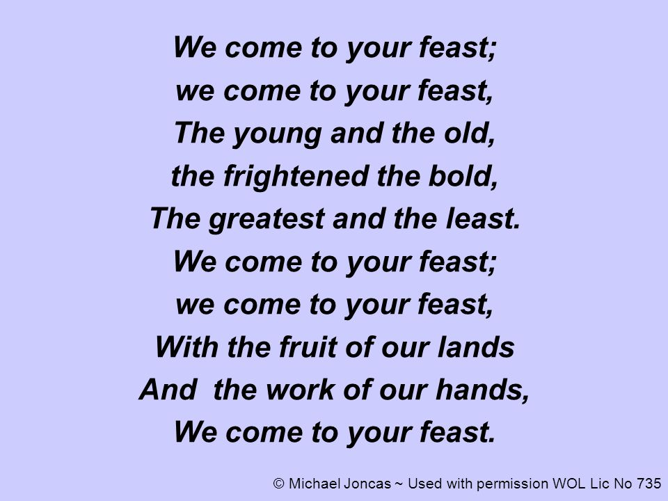 We come to your feast; we come to your feast, The young and the old, the frightened the bold, The greatest and the least. We come to your feast; we co