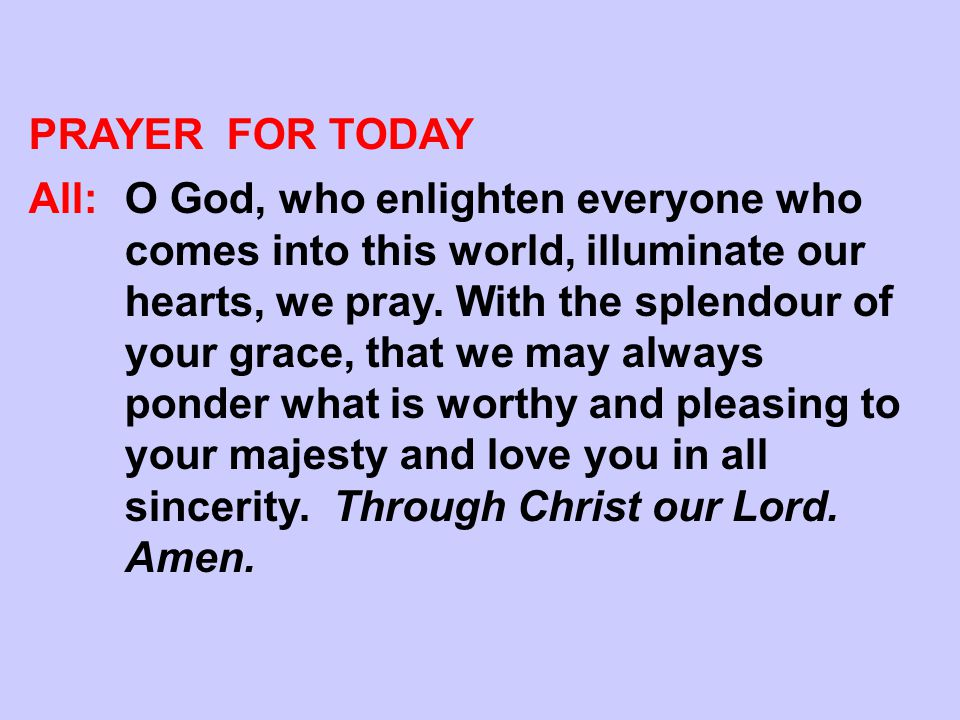 PRAYER FOR TODAY All:O God, who enlighten everyone who comes into this world, illuminate our hearts, we pray. With the splendour of your grace, that w