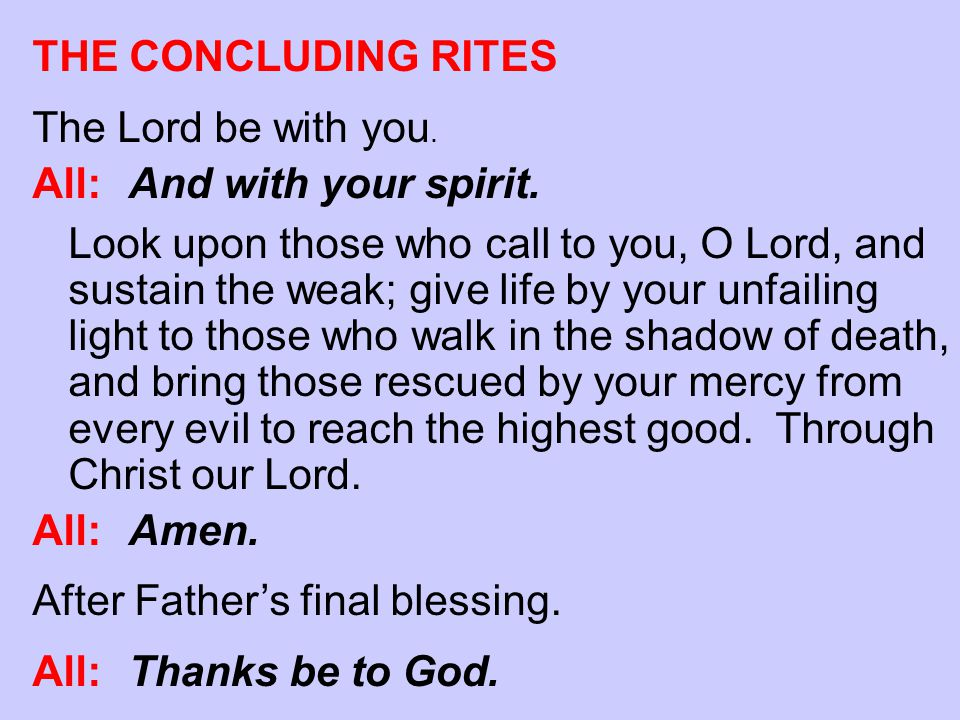 THE CONCLUDING RITES The Lord be with you. All:And with your spirit. Look upon those who call to you, O Lord, and sustain the weak; give life by your
