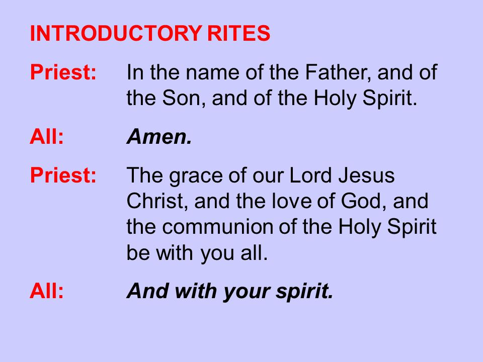 INTRODUCTORY RITES Priest:In the name of the Father, and of the Son, and of the Holy Spirit. All: Amen. Priest:The grace of our Lord Jesus Christ, and