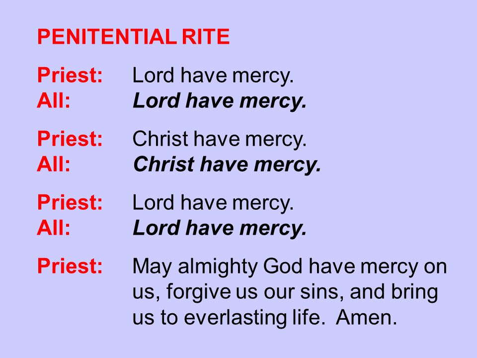 PENITENTIAL RITE Priest:Lord have mercy. All: Lord have mercy. Priest: Christ have mercy. All: Christ have mercy. Priest:Lord have mercy. All: Lord ha