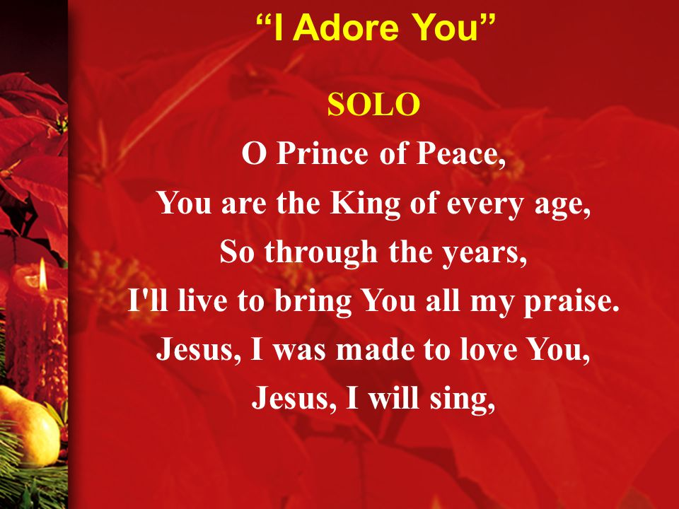 SOLO O Prince of Peace, You are the King of every age, So through the years, I ll live to bring You all my praise.