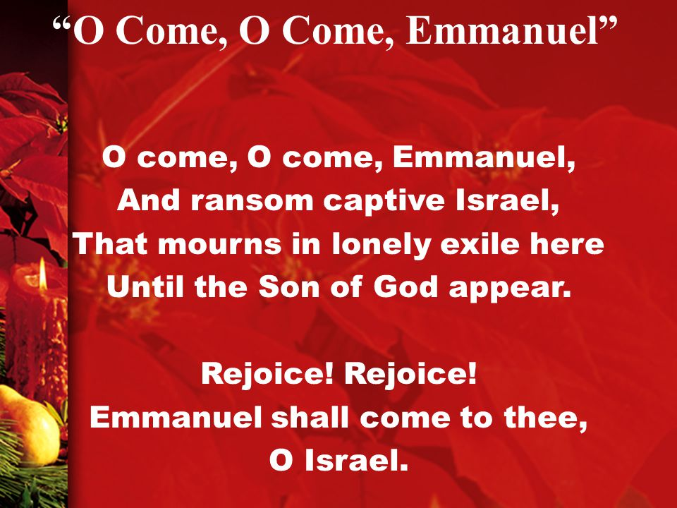 O come, O come, Emmanuel, And ransom captive Israel, That mourns in lonely exile here Until the Son of God appear.