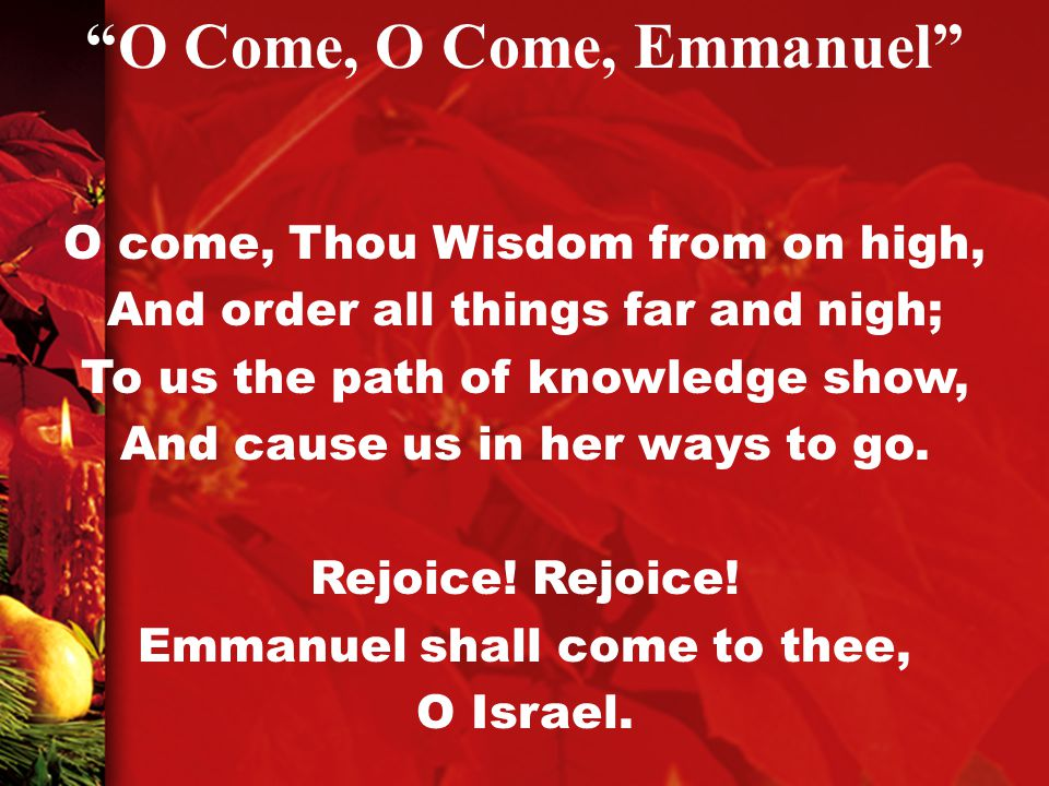 O come, Thou Wisdom from on high, And order all things far and nigh; To us the path of knowledge show, And cause us in her ways to go.