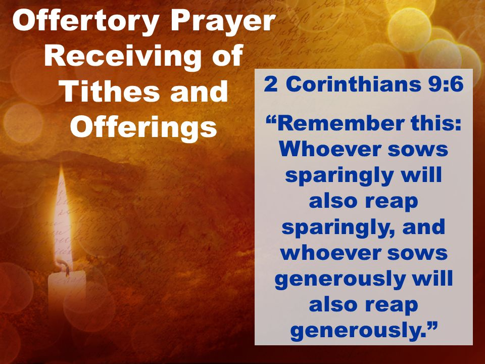 Offertory Prayer Receiving of Tithes and Offerings 2 Corinthians 9:6 Remember this: Whoever sows sparingly will also reap sparingly, and whoever sows generously will also reap generously.