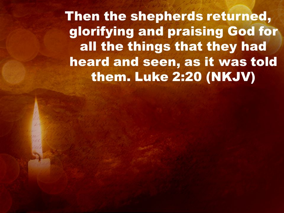 Then the shepherds returned, glorifying and praising God for all the things that they had heard and seen, as it was told them.