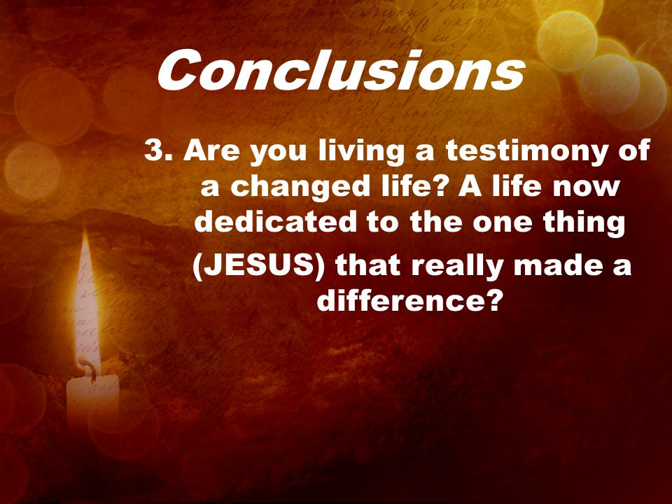 Conclusions 3. Are you living a testimony of a changed life.