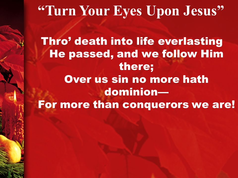 Thro' death into life everlasting He passed, and we follow Him there; Over us sin no more hath dominion— For more than conquerors we are.