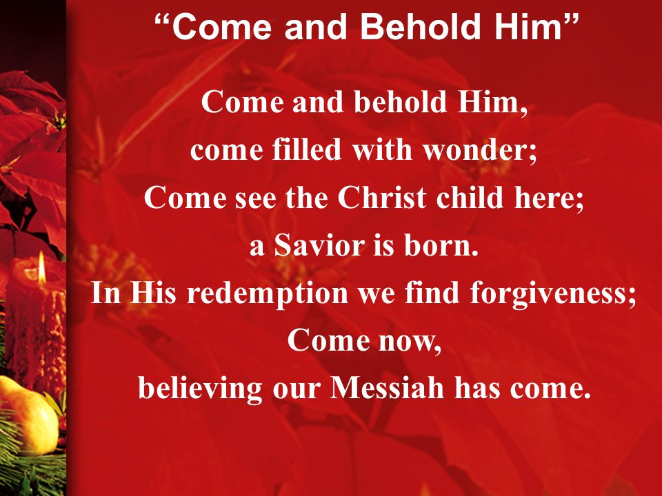 Come and behold Him, come filled with wonder; Come see the Christ child here; a Savior is born.