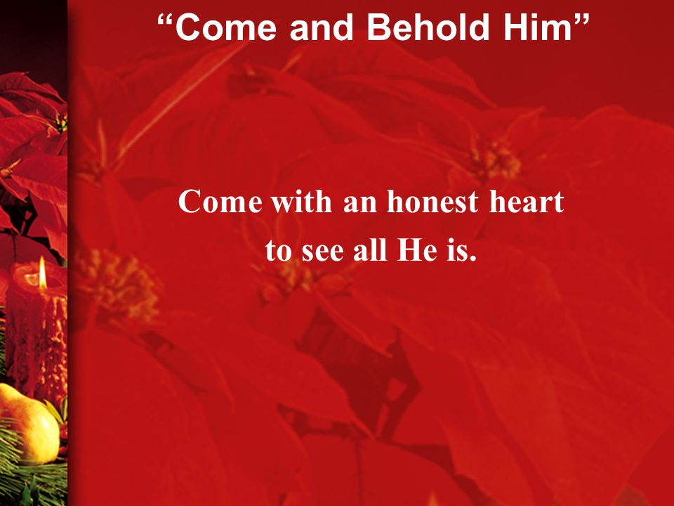 Come with an honest heart to see all He is. Come and Behold Him