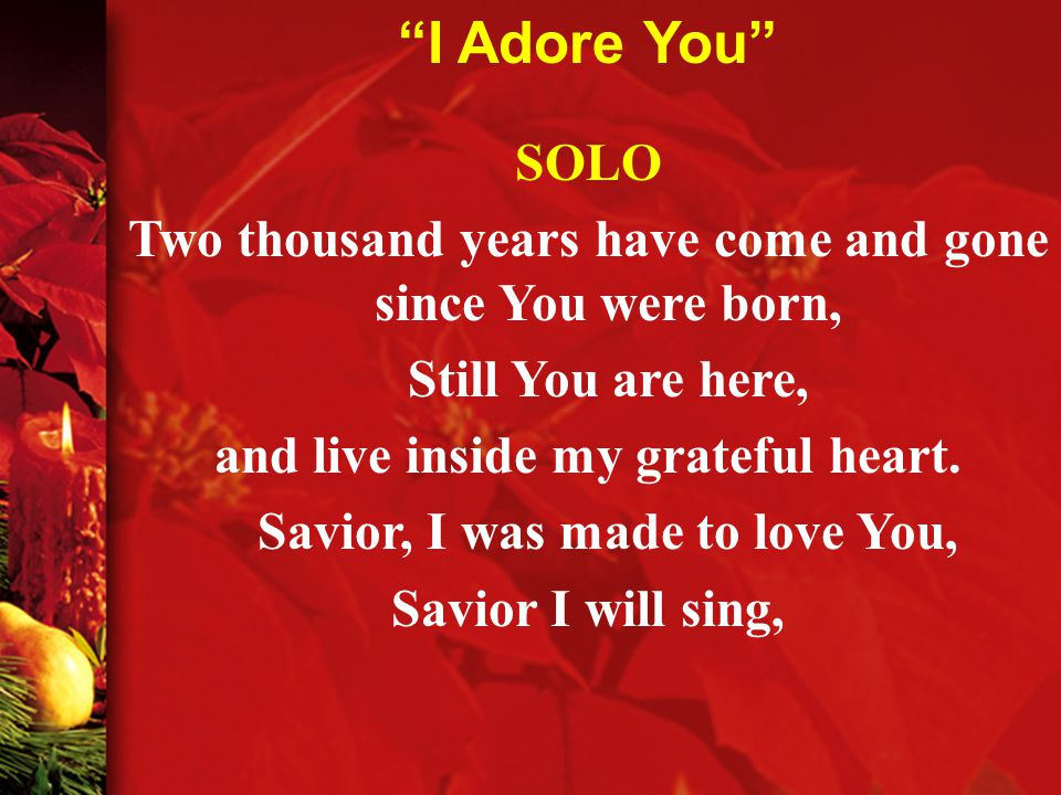 SOLO Two thousand years have come and gone since You were born, Still You are here, and live inside my grateful heart.