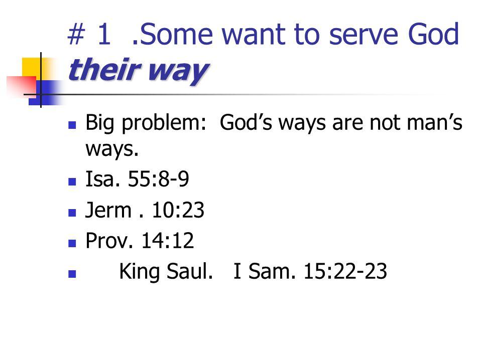 their way # 1.Some want to serve God their way Big problem: God's ways are not man's ways. Isa. 55:8-9 Jerm. 10:23 Prov. 14:12 King Saul. I Sam. 15:22