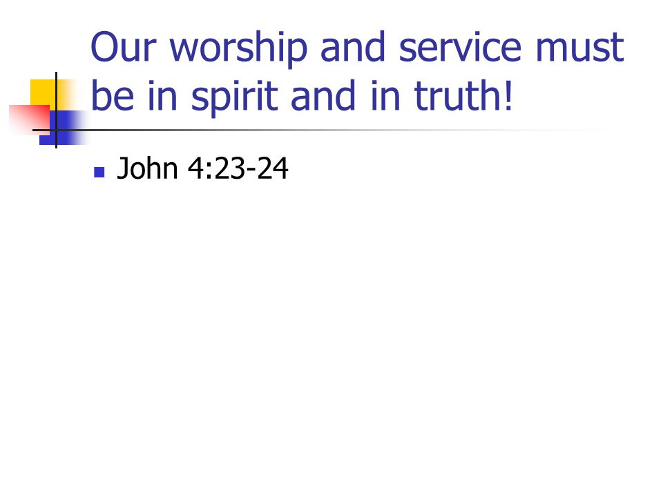 Our worship and service must be in spirit and in truth! John 4:23-24