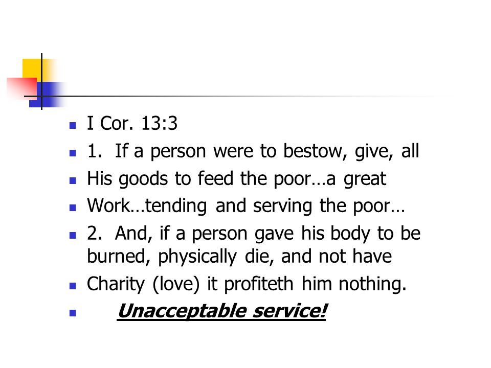 I Cor. 13:3 1. If a person were to bestow, give, all His goods to feed the poor…a great Work…tending and serving the poor… 2. And, if a person gave hi