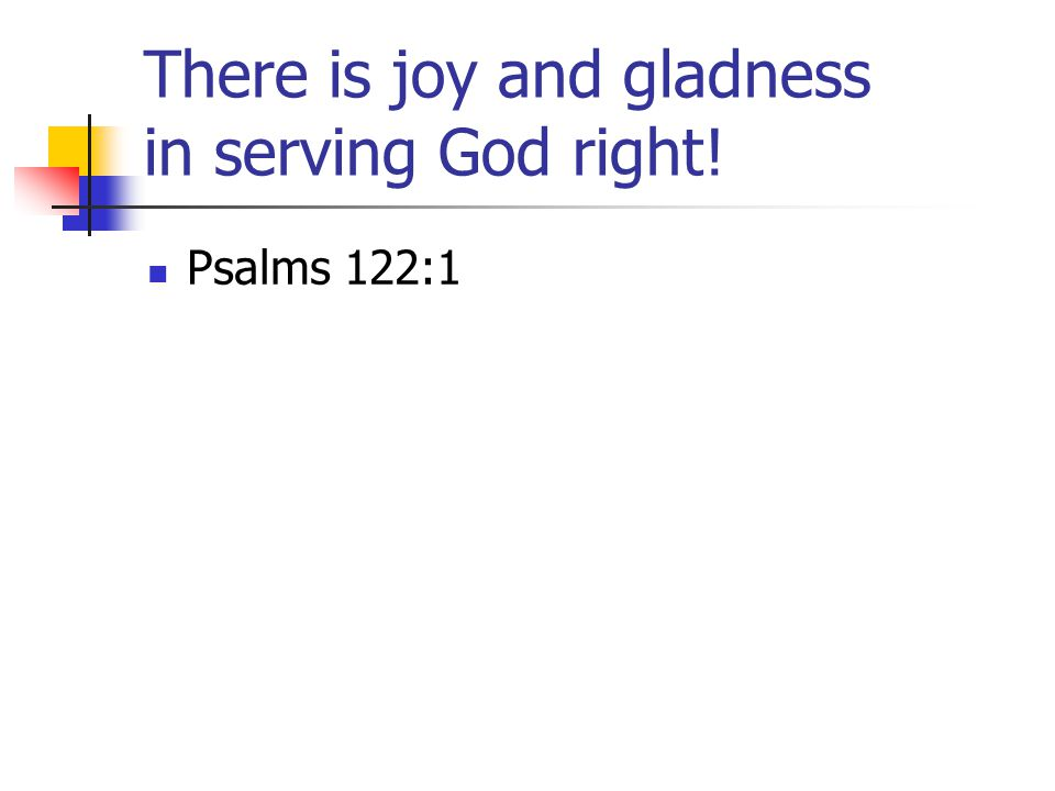 There is joy and gladness in serving God right! Psalms 122:1