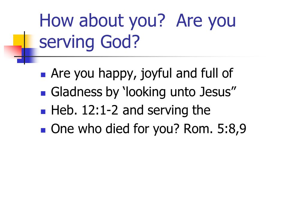 """How about you? Are you serving God? Are you happy, joyful and full of Gladness by 'looking unto Jesus"""" Heb. 12:1-2 and serving the One who died for yo"""