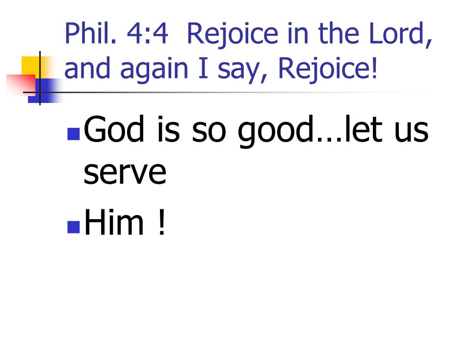 Phil. 4:4 Rejoice in the Lord, and again I say, Rejoice! God is so good…let us serve Him !