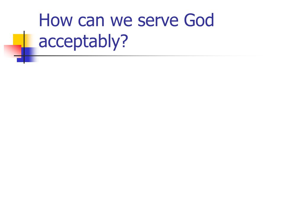 How can we serve God acceptably?