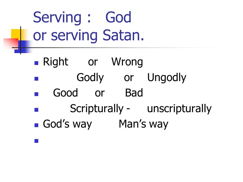 Serving : God or serving Satan. Right or Wrong Godly or Ungodly Good or Bad Scripturally - unscripturally God's way Man's way