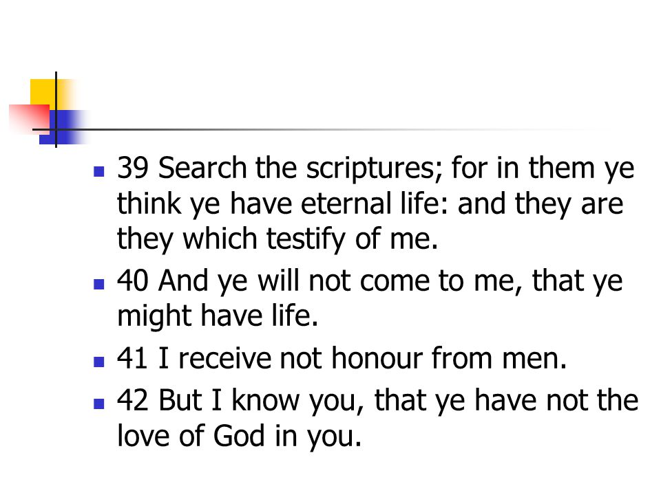39 Search the scriptures; for in them ye think ye have eternal life: and they are they which testify of me. 40 And ye will not come to me, that ye mig
