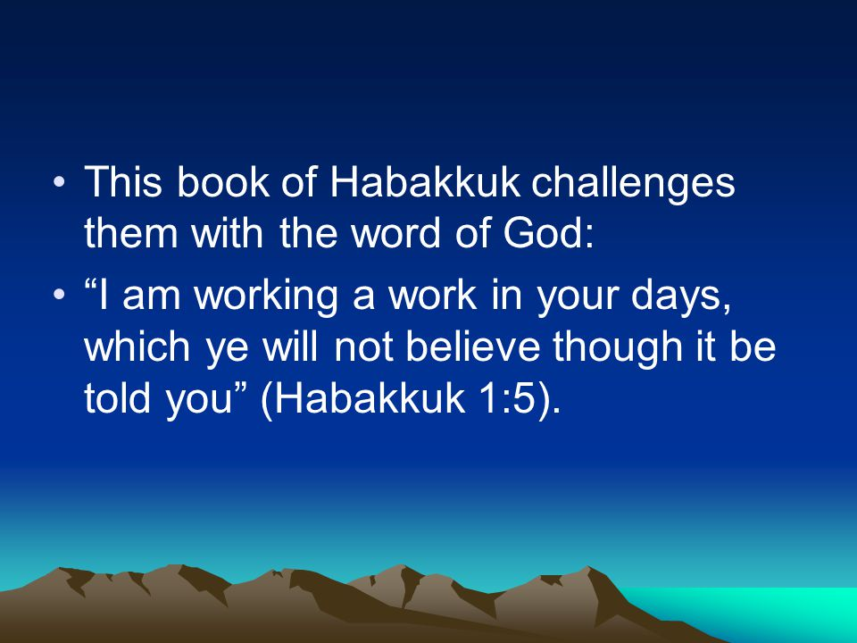 "This book of Habakkuk challenges them with the word of God: ""I am working a work in your days, which ye will not believe though it be told you"" (Habak"