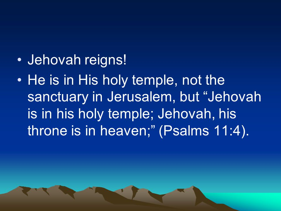 "Jehovah reigns! He is in His holy temple, not the sanctuary in Jerusalem, but ""Jehovah is in his holy temple; Jehovah, his throne is in heaven;"" (Psal"