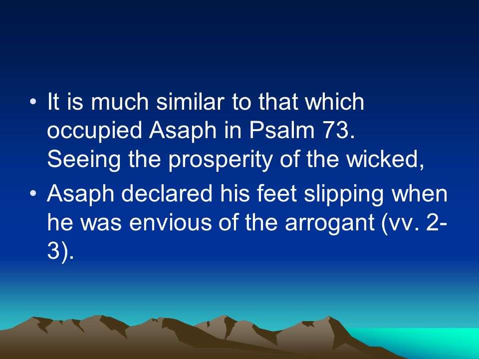 It is much similar to that which occupied Asaph in Psalm 73. Seeing the prosperity of the wicked, Asaph declared his feet slipping when he was envious