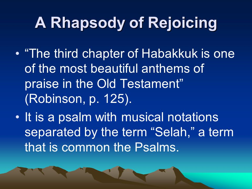 "A Rhapsody of Rejoicing ""The third chapter of Habakkuk is one of the most beautiful anthems of praise in the Old Testament"" (Robinson, p. 125). It is"