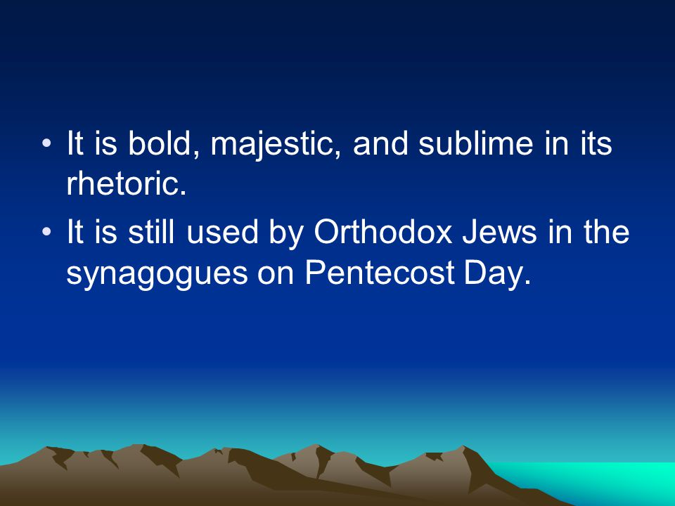 It is bold, majestic, and sublime in its rhetoric. It is still used by Orthodox Jews in the synagogues on Pentecost Day.
