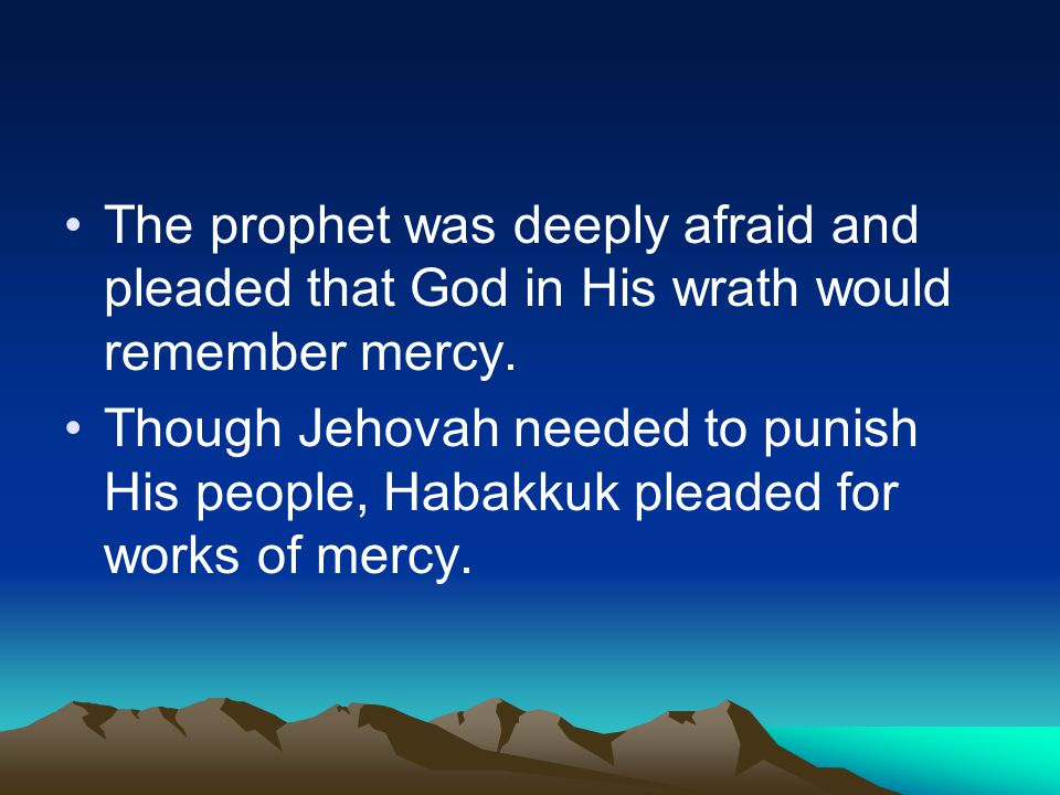 The prophet was deeply afraid and pleaded that God in His wrath would remember mercy. Though Jehovah needed to punish His people, Habakkuk pleaded for
