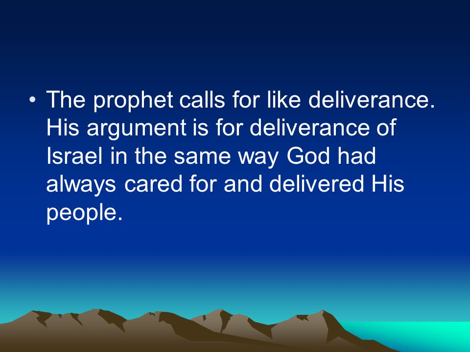 The prophet calls for like deliverance. His argument is for deliverance of Israel in the same way God had always cared for and delivered His people.