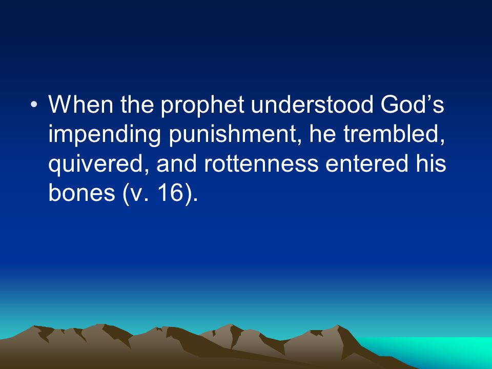 When the prophet understood God's impending punishment, he trembled, quivered, and rottenness entered his bones (v. 16).