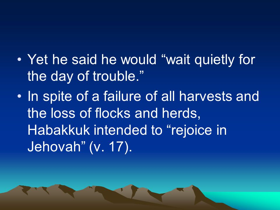 "Yet he said he would ""wait quietly for the day of trouble."" In spite of a failure of all harvests and the loss of flocks and herds, Habakkuk intended"