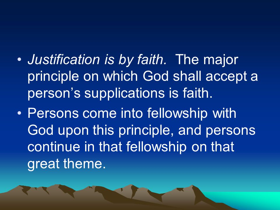 Justification is by faith. The major principle on which God shall accept a person's supplications is faith. Persons come into fellowship with God upon