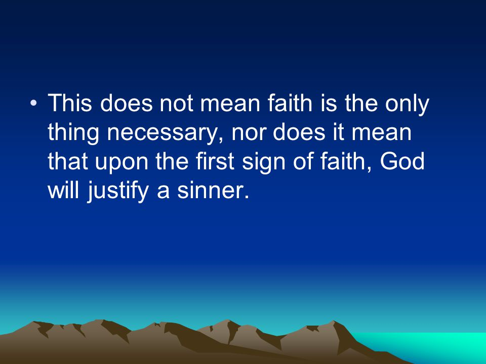 This does not mean faith is the only thing necessary, nor does it mean that upon the first sign of faith, God will justify a sinner.