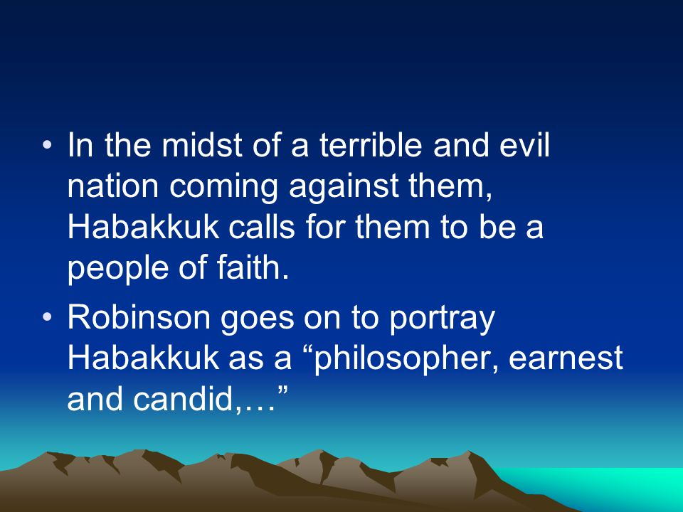 In the midst of a terrible and evil nation coming against them, Habakkuk calls for them to be a people of faith. Robinson goes on to portray Habakkuk