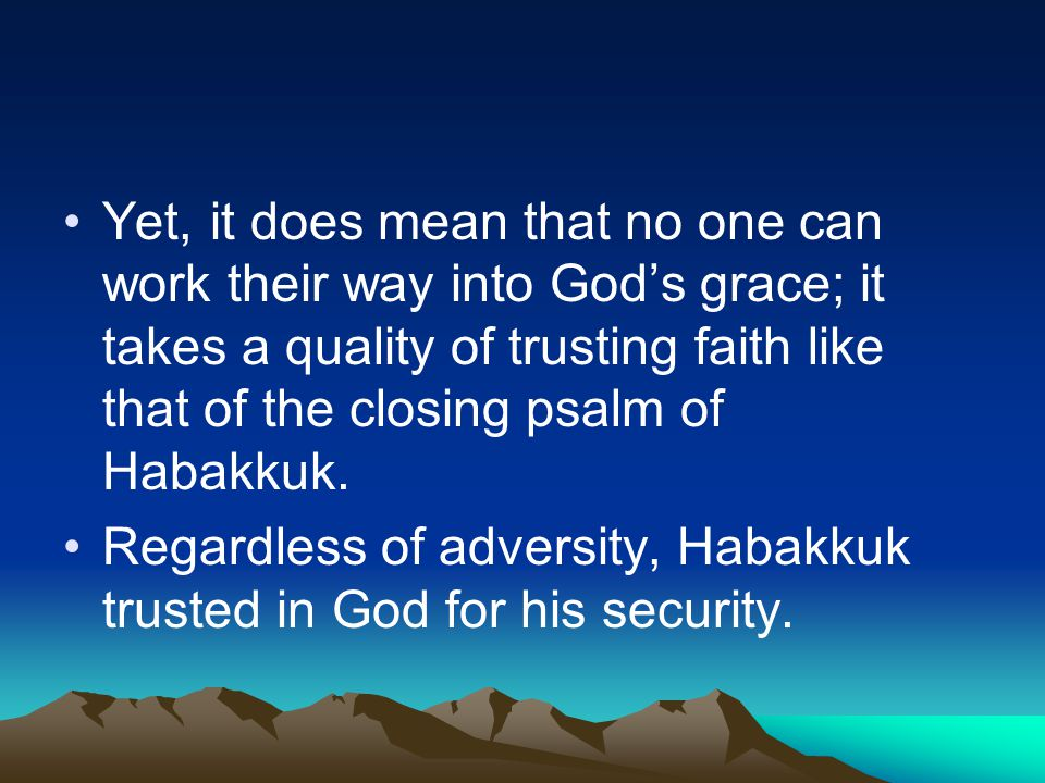 Yet, it does mean that no one can work their way into God's grace; it takes a quality of trusting faith like that of the closing psalm of Habakkuk. Re