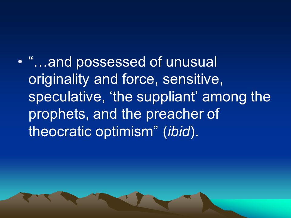 """…and possessed of unusual originality and force, sensitive, speculative, 'the suppliant' among the prophets, and the preacher of theocratic optimism"""