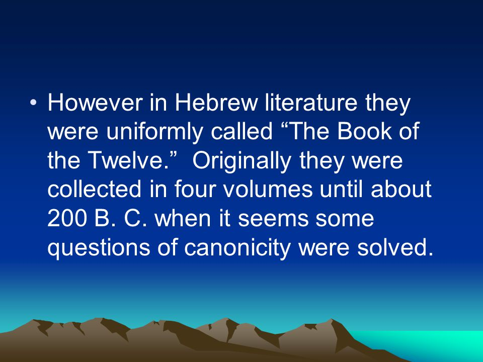 "However in Hebrew literature they were uniformly called ""The Book of the Twelve."" Originally they were collected in four volumes until about 200 B. C."