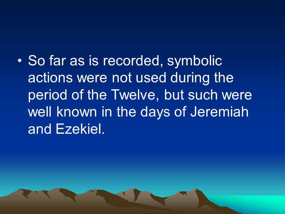 So far as is recorded, symbolic actions were not used during the period of the Twelve, but such were well known in the days of Jeremiah and Ezekiel.