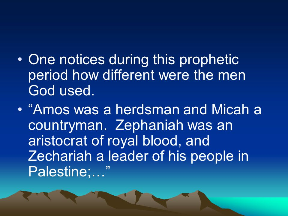 "One notices during this prophetic period how different were the men God used. ""Amos was a herdsman and Micah a countryman. Zephaniah was an aristocrat"