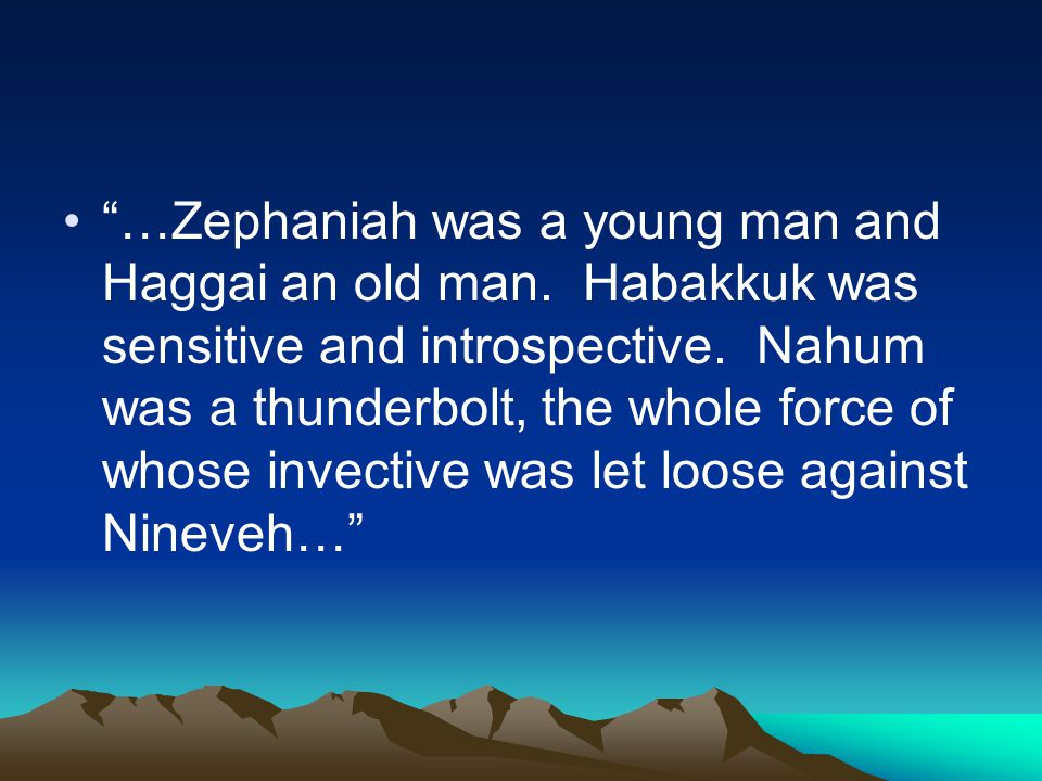 """…Zephaniah was a young man and Haggai an old man. Habakkuk was sensitive and introspective. Nahum was a thunderbolt, the whole force of whose invecti"